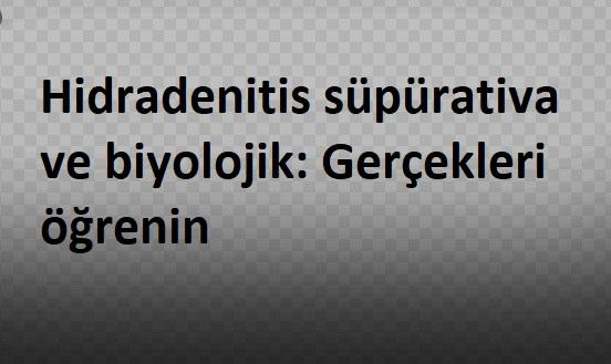 Hidradenitis süpürativa ve biyolojik: Gerçekleri öğrenin