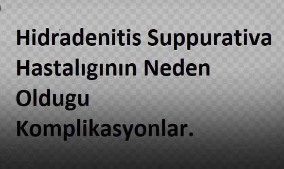 Hidradenitis Suppurativa Hastalıgının Neden Oldugu Komplikasyonlar.